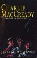 Cover for 'Charlie MacCready The Ghost In The Attic'