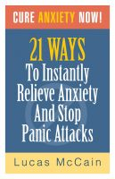 Cover for 'Cure Anxiety Now! 21 Ways To Instantly Relieve Anxiety & Stop Panic Attacks'