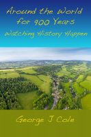 George J Cole - Around the World for 900 Years: Watching History Happen