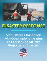 Cover for 'Disaster Response: Staff Officer's Handbook with Observations, Insights, and Lessons - Comprehensive Information on Military Response to Natural Disasters, Emergency Management, Terrorism'