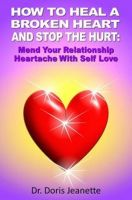 Cover for 'HOW TO HEAL A BROKEN HEART AND STOP THE HURT: Mend Your Relationship Heartache With Self-Love'