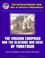 Cover for 'The Revolutionary War (War of American Independence): The Virginia Campaign and the Blockade and Siege of Yorktown, French Participation in the American Revolution'