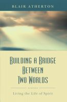 Cover for 'Building a Bridge Between Two Worlds: Living the Life of Spirit'