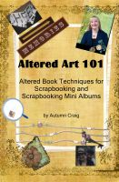 Cover for 'Altered Art 101  Altered Book Techniques for Scrapbooking and Scrapbooking Mini Albums'