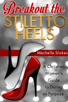 Cover for 'Breakout the Stiletto Heels: A Christian Women's Guide to Dating on Purpose'