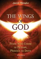 Cover for 'The Wings of God: Wild Goose to Pelican, Phoenix to Dove'