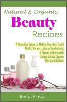 Cover for 'Natural & Organic Beauty Recipes - A Complete Guide on Making Your Own Facial Masks, Toners, Lotions, Moisturizers, & Scrubs at Home with Simple & Easy Organic Skin Care Recipes'