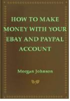 Cover for 'How To Make Money With Your eBay and PayPal Account'