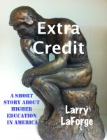 Larry LaForge - Extra Credit: A Short Story about Higher Education in America