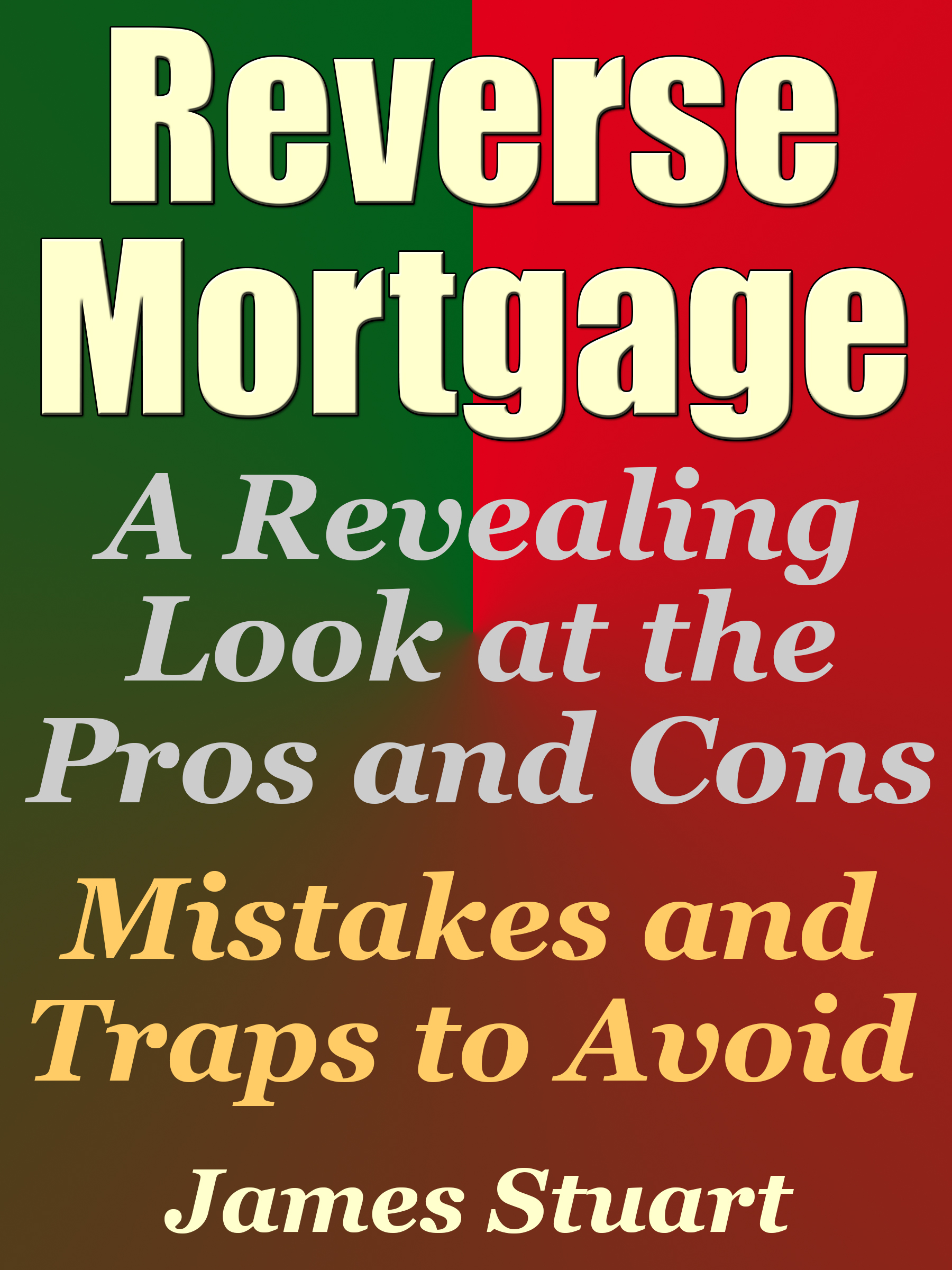 James Stuart - Reverse Mortgage: A Revealing Look at the Pros and Cons - Mistakes and Traps to Avoid