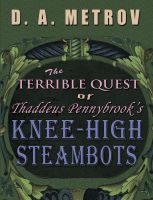 Cover for 'The Terrible Quest of Thaddeus Pennybrook's Knee-High Steambots (A Steampunk Fantasy Novel)'