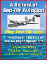 Cover for 'A History of Sea-Air Aviation: Wings Over The Ocean - Chronicling the History of Sea-Air Flight Operations, Early Aviation History, World War II Naval Aviation, Chanute, Curtiss, Lindbergh'