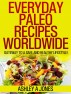 Everyday Paleo Recipes Worldwide: Gateway to a Safe and Healthy Lifestyle! by Ashley A. Jones