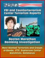 Cover for 'FBI and Counterterrorism Center Terrorism Reports: Boston Marathon Bombing Investigation, Most Wanted Terrorists and Groups, al-Qaeda, JTTF, Explosives Center, Watchlists, Databases'