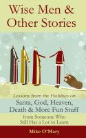 Cover for 'Wise Men and Other Stories: Lessons from the Holidays on Santa, God, Heaven, Death and More Fun Stuff from Someone Who Still Has a Lot to Learn'