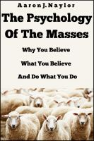 Cover for 'The Psychology of the Masses: Why You Believe What You Believe and Do What You Do'