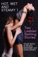 Paris Rivera - Hot, Wet and Steamy: Two Lesbian Bathing Stories (YOUR BATH IS READY, MADAM and GYM CRUSH)