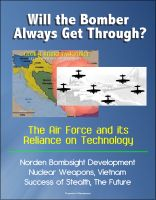 Cover for 'Will the Bomber Always Get Through? The Air Force and its Reliance on Technology - Norden Bombsight Development, Nuclear Weapons, Vietnam, Success of Stealth, The Future'