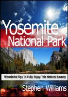 Cover for 'Yosemite National Park: Wonderful Tips To Fully Enjoy This Natural Beauty'