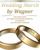 Cover for 'Wedding March by Wagner Pure sheet music for organ and baritone saxophone arranged by Lars Christian Lundholm'