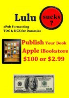 Cover for 'Lulu Sucks! epub Formating, TOC, & NCX for Dummies. Publish your book in the Apple iBookstore for only $100 or $2.99'