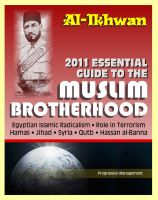 Cover for '2011 Essential Guide to the Muslim Brotherhood (Al-Ikhwan): Authoritative Information and Analysis - From Origins in Egypt to Role in Terrorism, Hamas, Jihad, Egyptian Islamic Radicalism and Uprising, Syria'