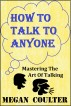 How To Talk To Anyone - Mastering The Art Of Talking by Megan Coulter