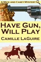 Cover for 'Have Gun, Will Play (a Mick and Casey Mystery)'