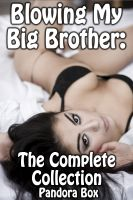 Pandora Box pan.who.writes@gmail.com - Blowing My Big Brother: The Complete Collection (Family Sex/Taboo Daddy-Daughter Breeding Sex)
