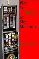 Cover for 'Play To Win At Slot Machines'