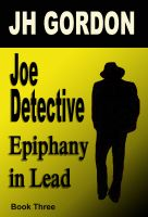 Cover for 'Joe Detective:  Epiphany in Lead  (Book Three)'