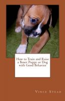 Cover for 'How to Train and Raise a Boxer Puppy or Dog with Good Behavior'