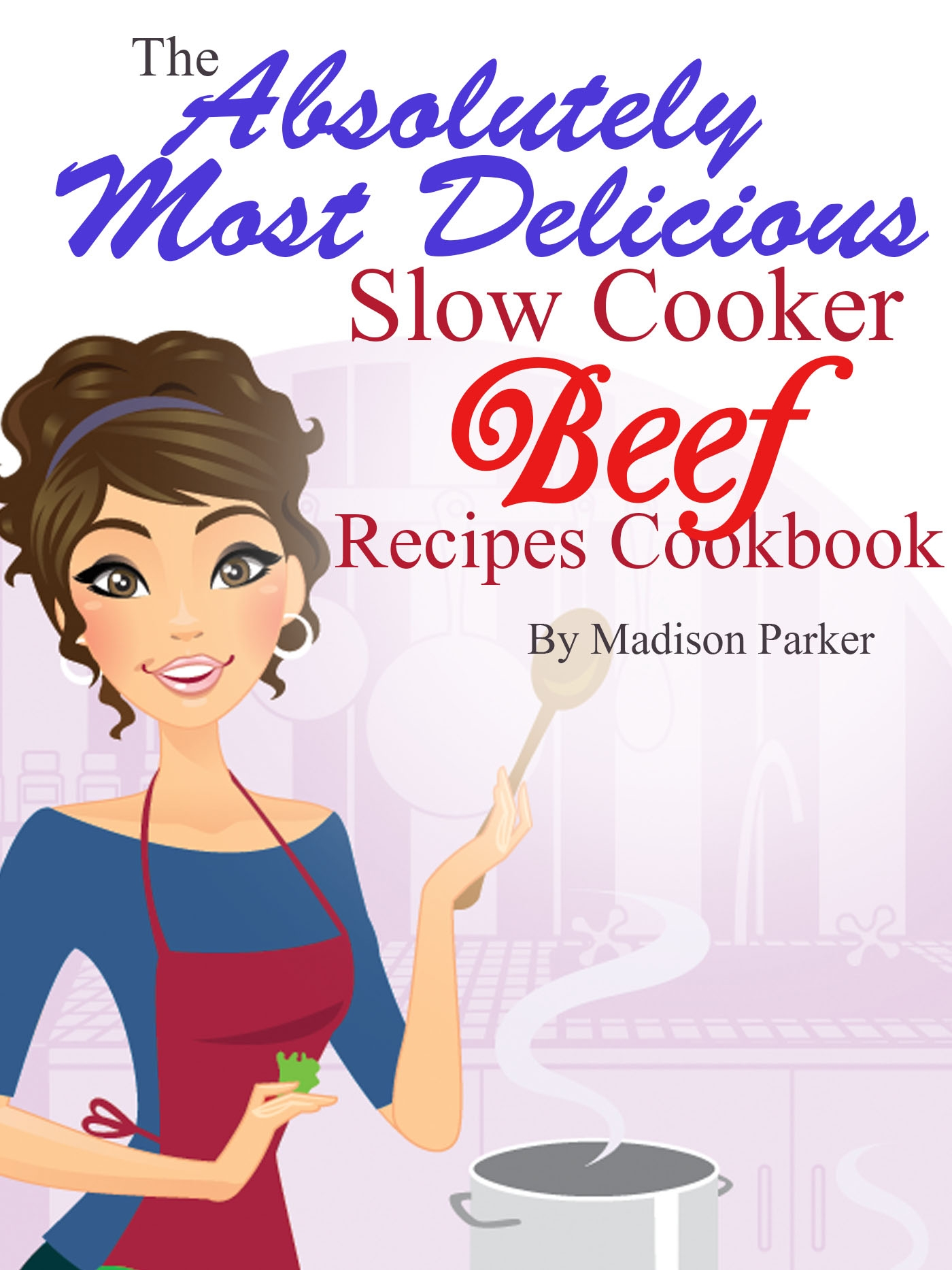 Madison Parker - The Absolutely Most Delicious Slow Cooker Beef Recipes Cookbook
