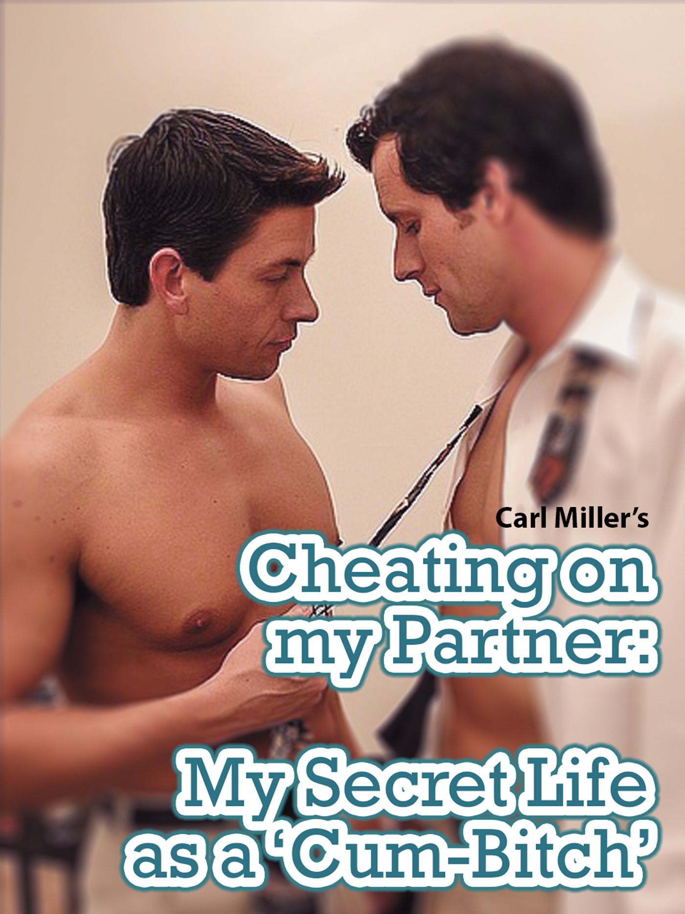 Carl Miller - Cheating on my Partner: My Secret Life as a 'Cum-Bitch'
