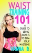 Waist Training 101: A Guide to Using Corsets to Slim Your Waistline by Vanna B.
