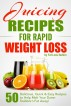 Juicing Recipes for Rapid Weight Loss: 50 Delicious, Quick & Easy Recipes to Help Melt Your Damn Stubborn Fat Away! by difabs