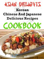 Cover for 'Asian Delights Korean, Chinese And Japanese Delicious Recipes Cookbook'