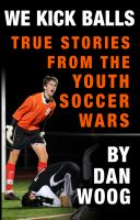 Cover for 'WE KICK BALLS: True Stories From The Youth Soccer Wars'