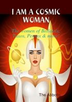 Cover for 'I am a Cosmic Woman! - The women of Bellatrix, Taxos, Pentax & more!'