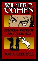 Cover for 'Wilmer P. Cohen: Pilgrim, Patriot, Just Plain Joe'