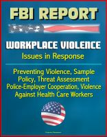 Cover for 'FBI Report: Workplace Violence - Issues in Response, Preventing Violence, Sample Policy, Threat Assessment, Police-Employer Cooperation, Violence Against Health Care Workers'