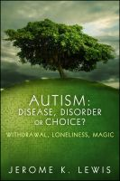 Cover for 'Autism: Disease, Disorder or Choice? Withdrawal, Loneliness, Magic'
