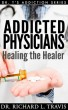 Addicted Physicians: Healing the Healer by Dr. Richard L. Travis