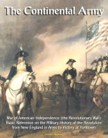 Cover for 'The Continental Army: War of American Independence (the Revolutionary War) - Basic Reference on the Military History of the Revolution, from New England in Arms to Victory at Yorktown'