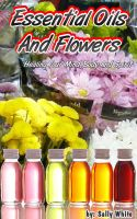 Cover for 'Essential Oils And Flowers – Healing Your Mind, Body And Spirit'