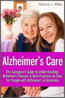 Cover for 'Alzheimer's Care - The Caregiver's Guide to Understanding Alzheimer's Disease & Best Practices to Care for People with Alzheimer's & Dementia'