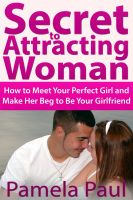 Cover for 'Secret to Attracting Woman: How to Meet Your Perfect Girl and Make Her Beg to Be Your Girlfriend'