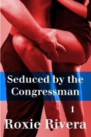 Roxie Rivera - Seduced By the Congressman