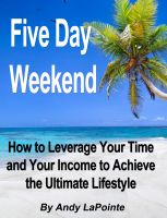 Cover for 'Five Day Weekend - How to Leverage Your Time and Your Income to Achieve the Ultimate Lifestyle'