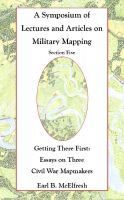 Cover for 'A Symposium of Lectures and Articles on Military Mapping Section Five--Getting There First:  Essays on Three Civil War Mapmakers'